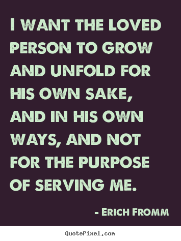 Love quotes - I want the loved person to grow and unfold for his own sake, and..