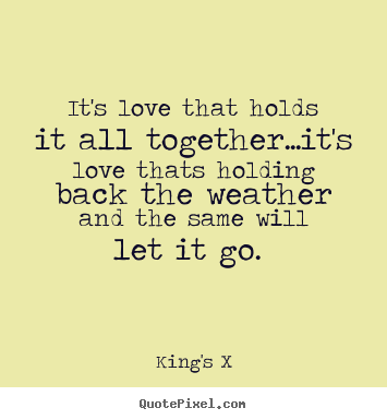 It's love that holds it all together...it's love thats.. King's X great love quote