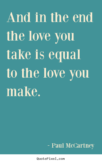 And In The End The Love You Take Is Equal To