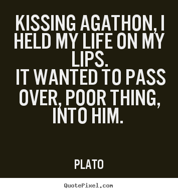 Quotes about love - Kissing agathon, i held my life on my lips. it wanted..