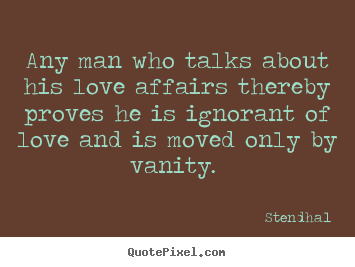 Stendhal image quotes - Any man who talks about his love affairs thereby proves he is ignorant.. - Love quotes