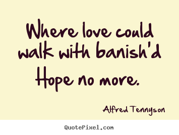 Create custom photo quotes about love - Where love could walk with banish'd hope no more.
