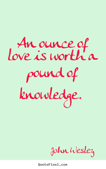 Love quotes - An ounce of love is worth a pound of knowledge...