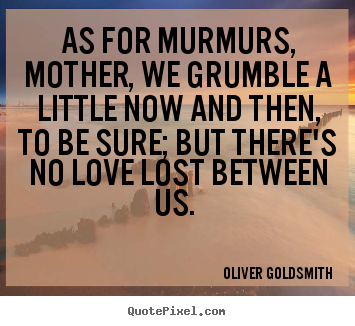 Design picture quotes about love - As for murmurs, mother, we grumble a little now and then, to be sure;..