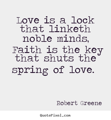 Love quotes - Love is a lock that linketh noble minds, faith is the key that..