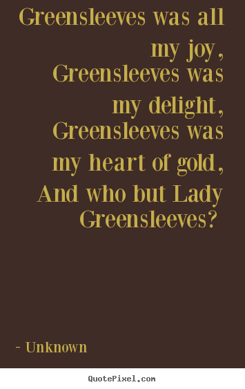 Greensleeves was all my joy, greensleeves was my.. Unknown great love quote
