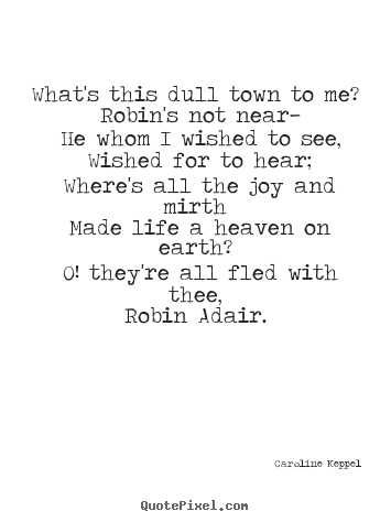 Quote about love - What's this dull town to me? robin's not near— he whom i wished..