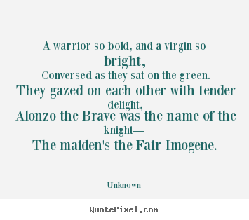 Quote about love - A warrior so bold, and a virgin so bright, conversed as they sat on the..