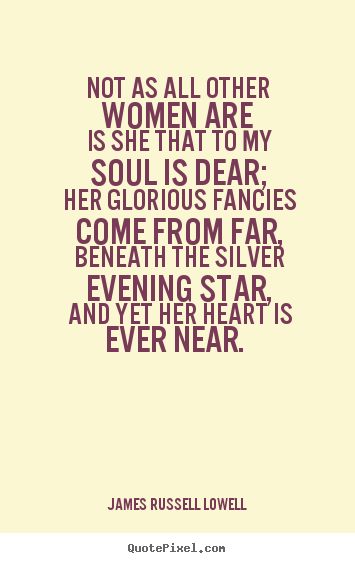 Love quotes - Not as all other women are is she that to my soul..
