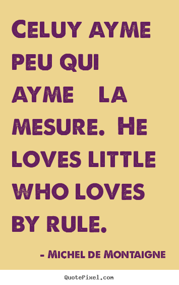 Love quote - Celuy ayme peu qui ayme à la mesure. he loves little who loves..