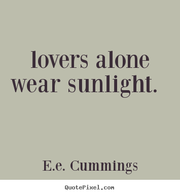 E.e. Cummings picture quotes -  lovers alone wear sunlight.  - Love quotes