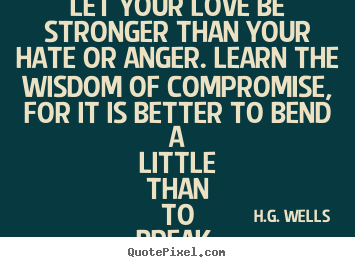 Love quotes - Let your love be stronger than your hate or anger. learn the wisdom of..