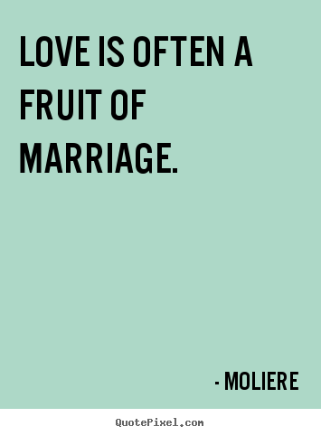 Design custom picture quotes about love - Love is often a fruit of marriage.
