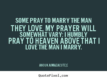 Love quote - Some pray to marry the man they love, my prayer will somewhat..