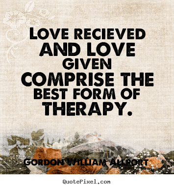 Love recieved and love given comprise the.. Gordon William Allport  love quote