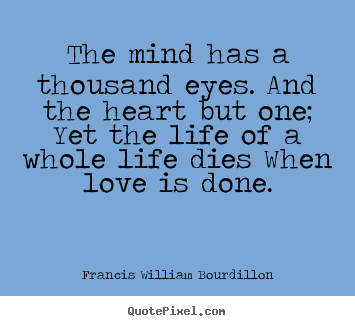 The mind has a thousand eyes. and the heart.. Francis William Bourdillon popular love quotes