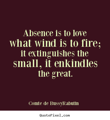 Make custom photo sayings about love - Absence is to love what wind is to fire; it extinguishes..
