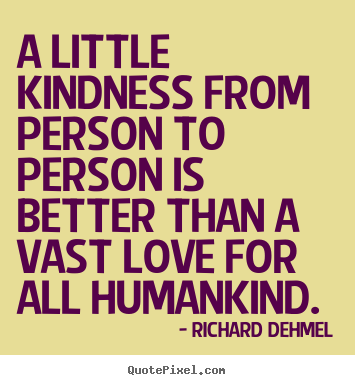 Richard Dehmel picture quotes - A little kindness from person to person is better than a vast love.. - Love quote