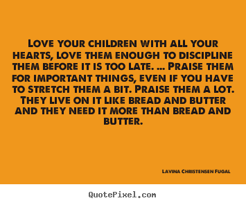 Quotes about love - Love your children with all your hearts, love them enough..