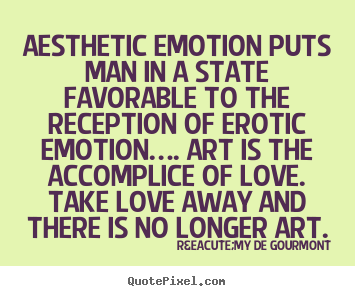 Aesthetic emotion puts man in a state favorable to the.. Rémy De Gourmont  love quote