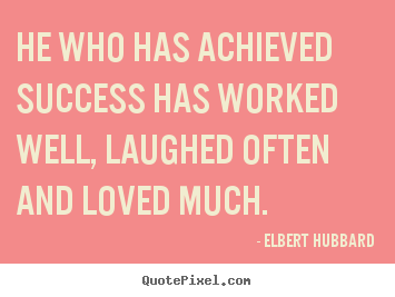 He who has achieved success has worked well, laughed often and loved much. Elbert Hubbard famous love quote