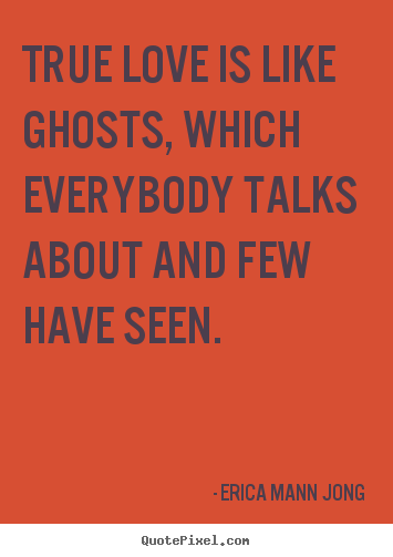 Love quotes - True love is like ghosts, which everybody talks about and..