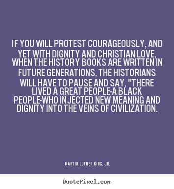If you will protest courageously, and yet with dignity and.. Martin Luther King, Jr. popular love quote