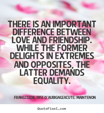 Quotes about love - There is an important difference between love and friendship. while the..
