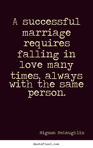 A successful marriage requires falling in love many times,.. Mignon McLaughlin good love quotes