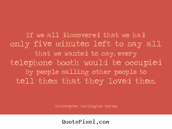 If we all discovered that we had only five minutes left to say all.. Christopher Darlington Morley top love quotes