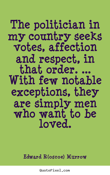 Love quotes - The politician in my country seeks votes, affection and respect, in..