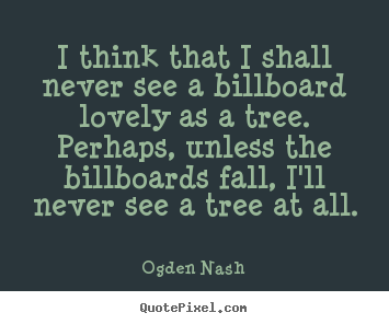 Love quote - I think that i shall never see a billboard lovely as a tree. perhaps,..