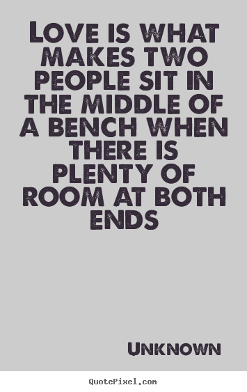 Love quotes - Love is what makes two people sit in the middle..