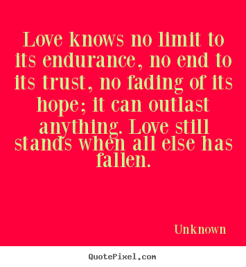 Unknown poster quotes - Love knows no limit to its endurance, no end to its trust, no fading.. - Love quotes