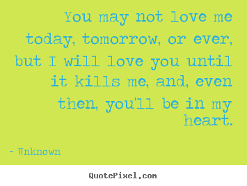 Love quote - You may not love me today, tomorrow, or ever, but i will love you until..