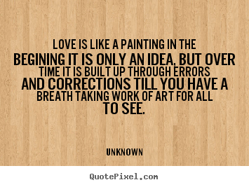 Design picture quotes about love - Love is like a painting in the begining it..