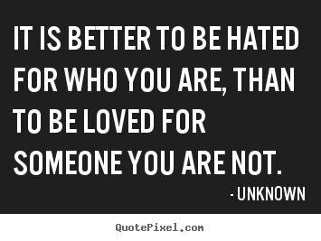 Quote about love - It is better to be hated for who you are, than to be loved..