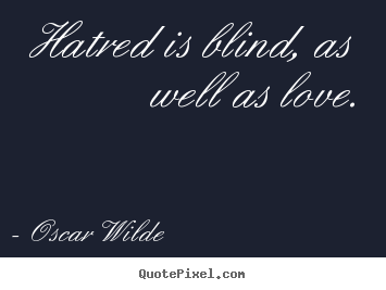 Hatred is blind, as well as love. Oscar Wilde great love quotes