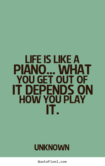 Design custom picture quotes about love - Life is like a piano... what you get out of it depends on..
