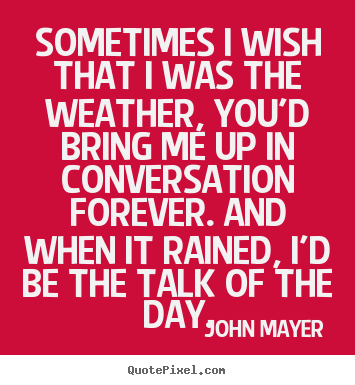John Mayer image quote - Sometimes i wish that i was the weather, you'd bring me.. - Love quotes