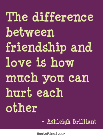 Ashleigh Brilliant picture quotes - The difference between friendship and love is.. - Love quotes