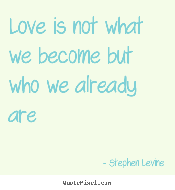 Stephen Levine picture quotes - Love is not what we become but who we already are - Love quotes