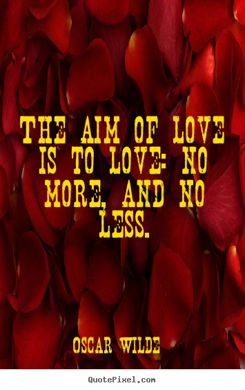 Quotes about love - The aim of love is to love: no more, and no less.
