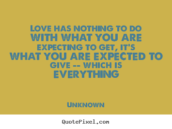 Make picture quotes about love - Love has nothing to do with what you are expecting..