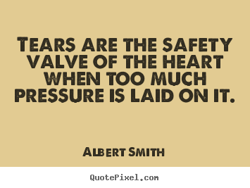 Quotes about love - Tears are the safety valve of the heart when..