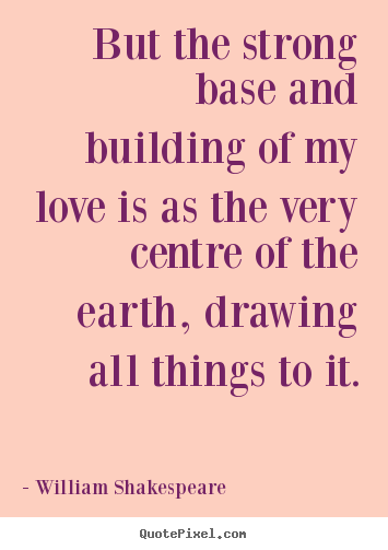 Love quotes - But the strong base and building of my love..