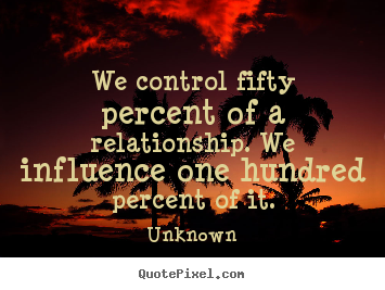 Quotes about love - We control fifty percent of a relationship. we influence..