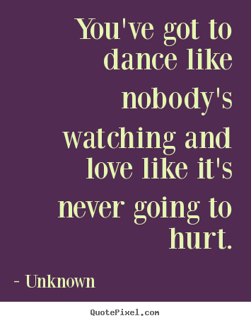 Unknown picture quotes - You've got to dance like nobody's watching and.. - Love quotes