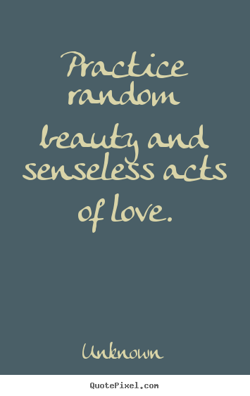 Diy poster quotes about love - Practice random beauty and senseless acts of love.