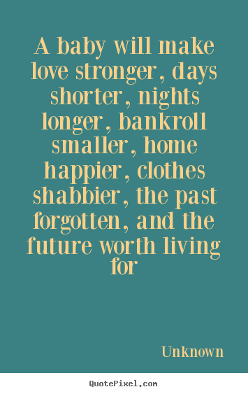 Love quotes - A baby will make love stronger, days shorter, nights longer, bankroll..